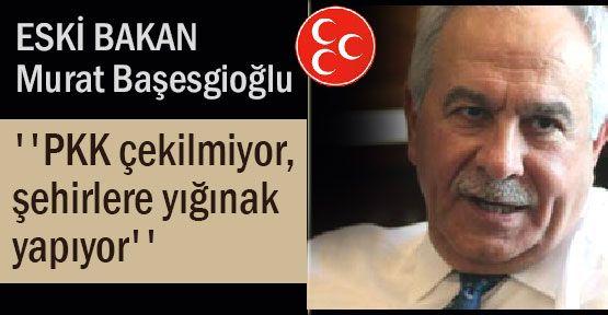 MHP'li Başesgioğlu, ''PKK çekilmiyor...