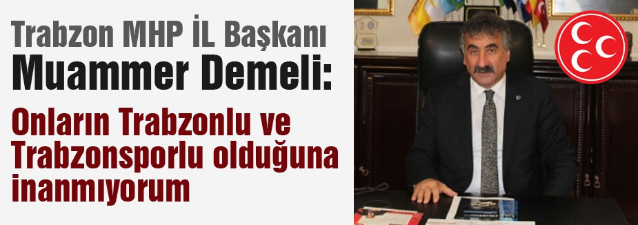 MHP'li Başkan Demeli: Onların Trabzonlu ve Trabzonsporlu olduğuna inanmıyorum