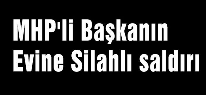 MHP'li Başkanın Evine Silahlı saldırı