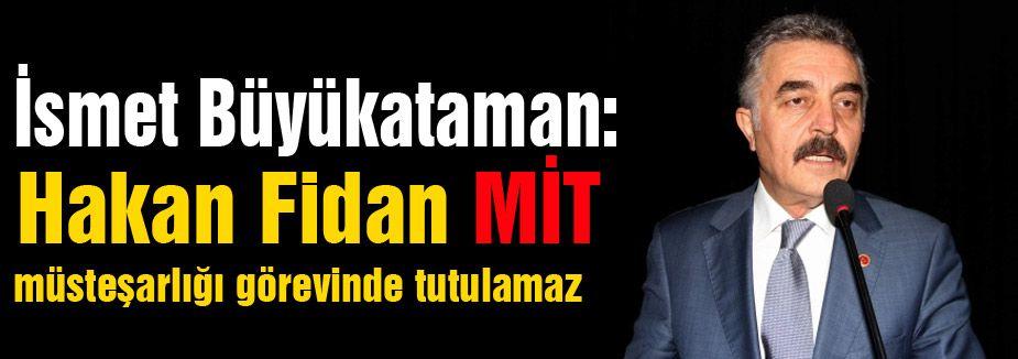 MHP'li Büyükataman; Fidan MİT Müsteşarlığında Tutulamaz