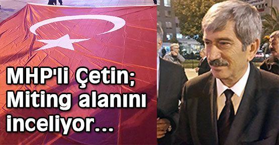 MHP'li Çetin; Miting alanını inceliyor...