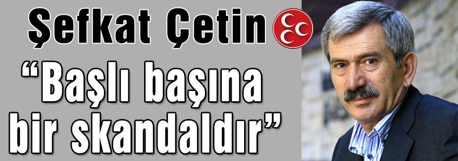"MHP'li Çetin:""Başlı başına bir skandaldır."""