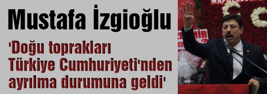 MHP'li İzgioğlu: 'Doğu toprakları Türkiye Cumhuriyeti'nden ayrılma durumuna geldi'
