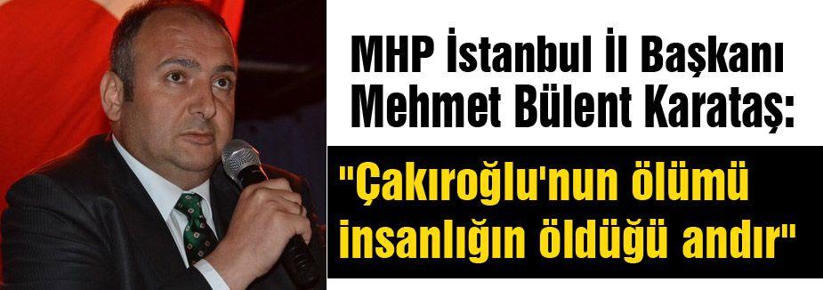 """MHP'li Karataş; """"Çakıroğlu'nun ölümü insanlığın öldüğü andır"""""""