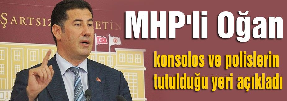 MHP'li Oğan konsolos ve personelin tutuldukları yeri açıkladı