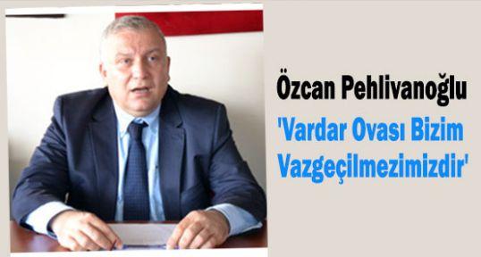 MHP'li Pehlivanoğlu:'Vardar Ovası Bizim Vazgeçilmezimizdir'