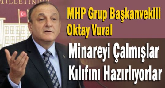 MHP'li Vural:'Minareyi Çalmışlar Kılıfını Hazırlıyolar'