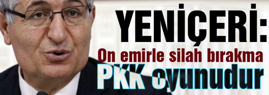 MHP'li Yeniçeri; On emirle silah bırakma bir PKK oyunudur