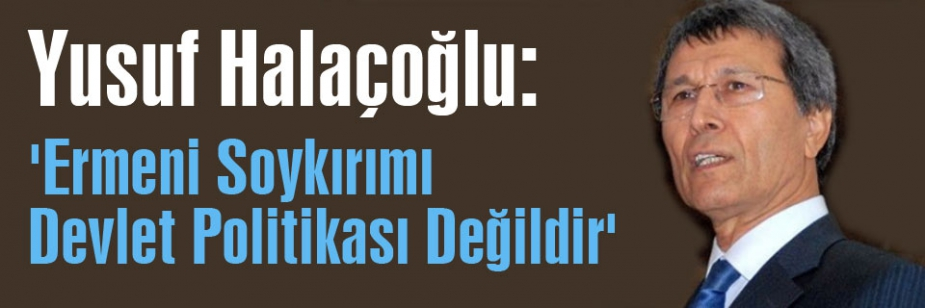 MHP'li Yusuf Halaçoğlu:'Ermeni Soykırımı Devlet Politikası Değildir'