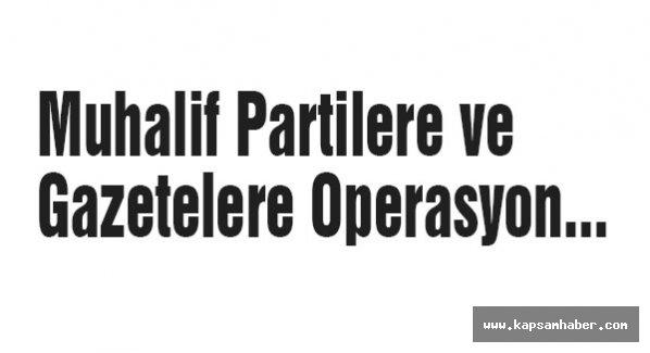 Muhalif Partilere ve Gazetelere Operasyon...