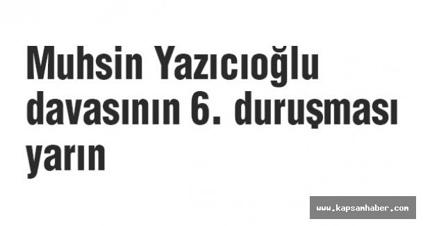 Muhsin Yazıcıoğlu davasının 6. duruşması yarın