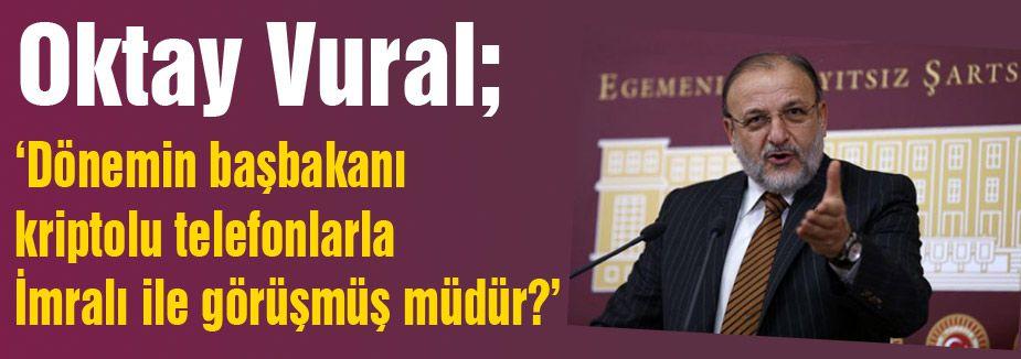 Oktay Vural: Dönemin başbakanı kriptolu telefonlarla İmralı ile görüşmüş müdür?