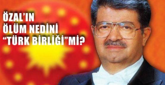 """Özal'ın Ölüm Nedeni """"Türk Birliği"""" mi?"""