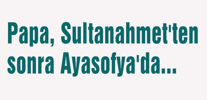Papa, Sultanahmet'ten sonra Ayasofya'da...