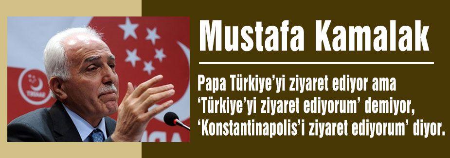 Kamalak; 'Papa, Türkiye için değil Patrikhane için geldi'