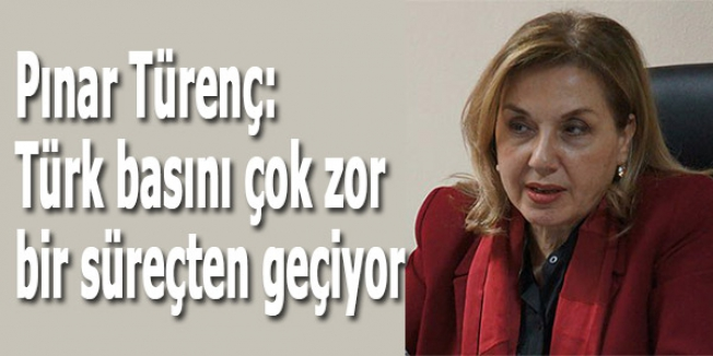 Pınar Türenç: Türk basını çok zor bir süreçten geçiyor