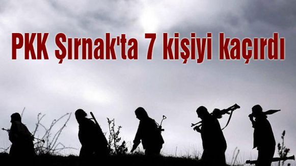 PKK Şırnak'ta 7 kişiyi kaçırdı