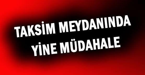 Polis Yine Taksim'de