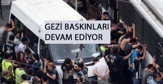 Polisin Gezi Baskınları Devam Ediyor