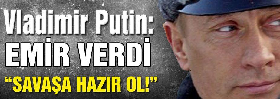 Putin'den savaşa hazır ol emri