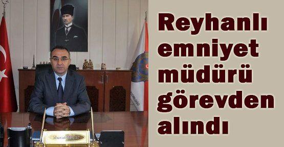 Reyhanlı Emniyet Müdürü Görevden Alındı...