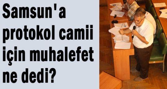Samsun'a  protokol camii için muhalefet ne dedi?