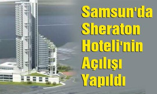 Samsun'da Sheraton Hoteli'nin Açılışı Yapıldı