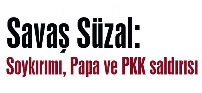 Savaş Süzal: Soykırımı, Papa ve PKK saldırısı