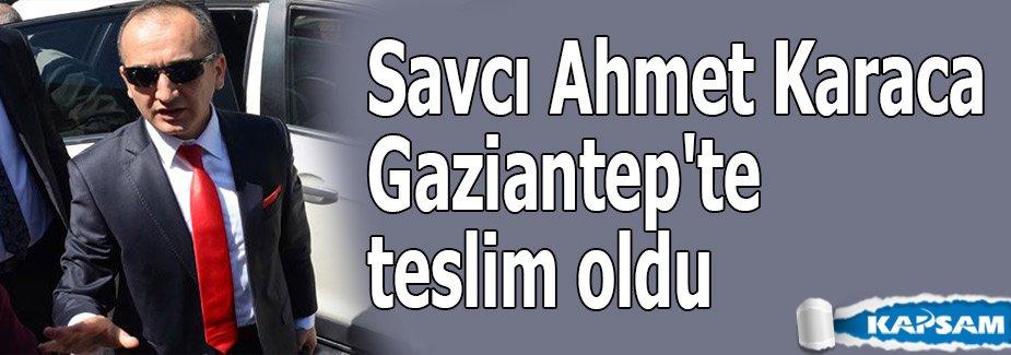 Savcı Ahmet Karaca Gaziantep'te teslim oldu