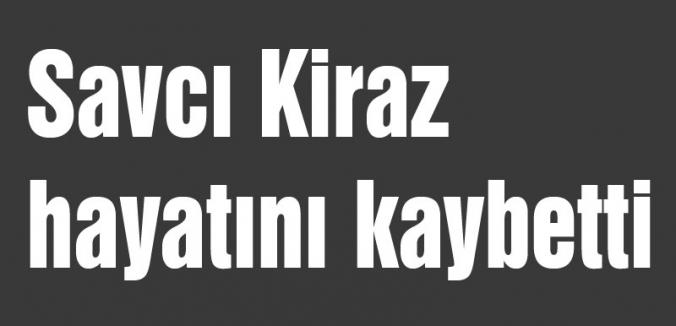 Savcı Kiraz hayatını kaybetti
