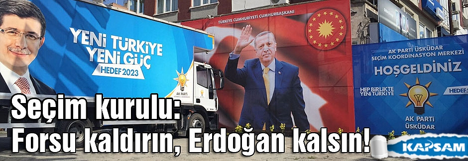 Seçim kurulu: Forsu kaldırın, Erdoğan kalsın!