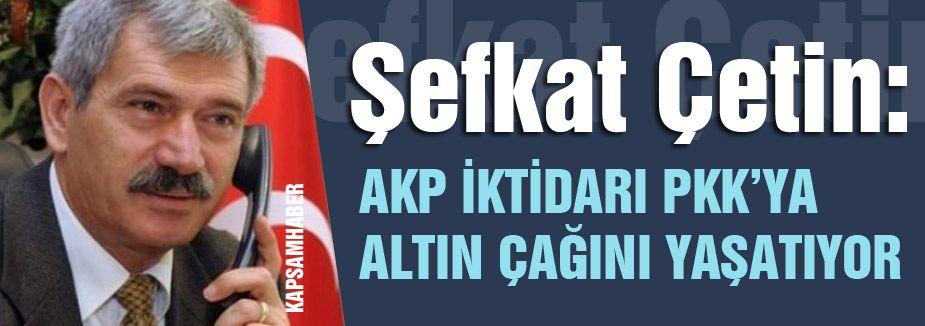 Şefkat Çetin; AKP İktidarı PKK'ya Altın Çağını Yaşatıyor
