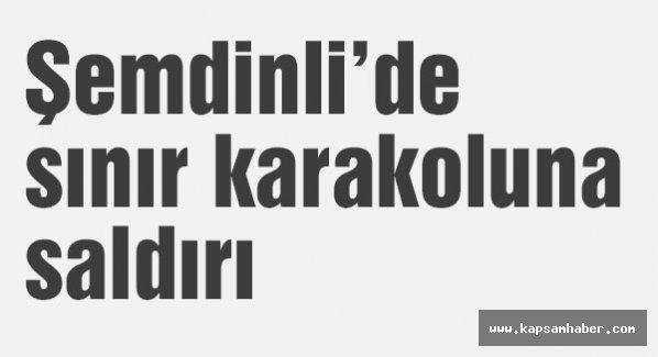 Şemdinlide sınır karakoluna saldırı