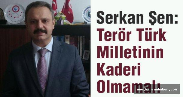 Serkan Şen:Terör Türk Milletinin Kaderi Olmamalı