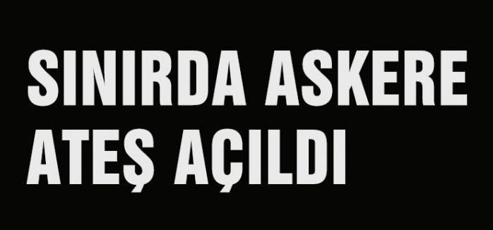 SINIRDA ASKERE ATEŞ AÇILDI