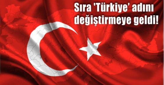 Sıra 'Türkiye' Adını Değiştirmeye Geldi!