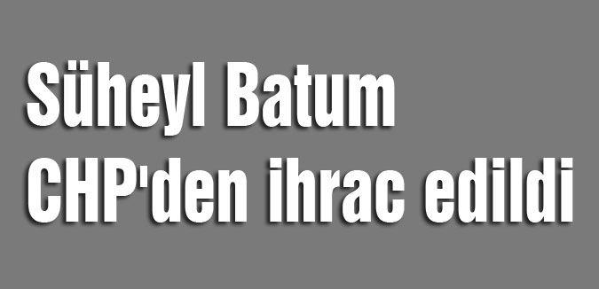 Süheyl Batum CHP'den ihrac edildi