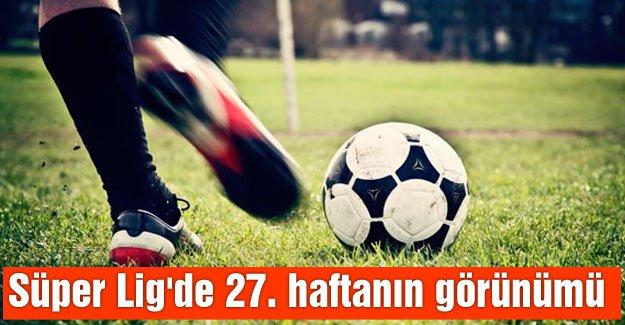 Süper Lig'de 27. haftanın görünümü