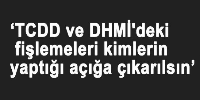'TCDD ve DHMİ'deki fişlemeleri kimlerin yaptığı açığa çıkarılsın'