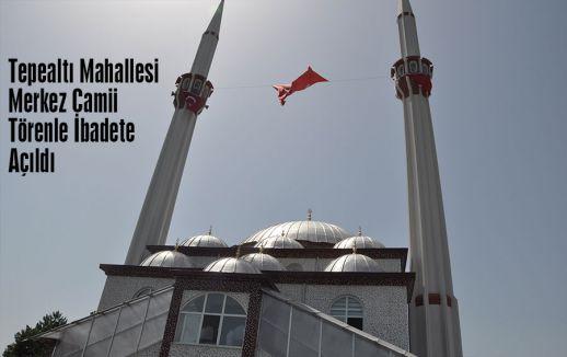Tepealtı Mahallesi Merkez Camii Törenle İbadete Açıldı