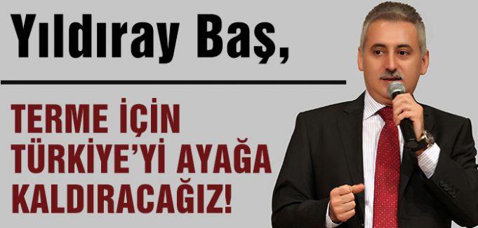TERME İÇİN TÜRKİYE'Yİ AYAĞA KALDIRACAĞIZ!