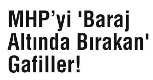 MHP'yi 'Baraj Altında Bırakan' Gafiller!