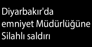 Diyarbakır'da emniyet Müdürlüğüne Silahlı saldırı