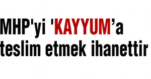 MHP'yi 'Kayyum''a teslim etmek ihanettir