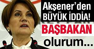 Akşener'den Büyük İddia:  Başbakan Olurum!