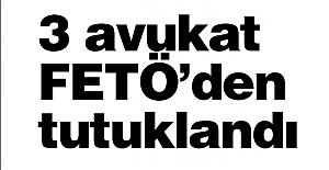 3 avukat FETÖ'den tutuklandı
