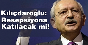 Kılıçdaroğlu, Resepsiyonuna katılacak mı?