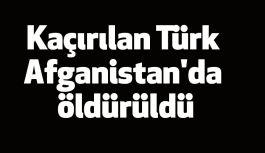 Kaçırılan Türk Afganistan'da öldürüldü