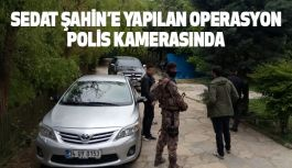 Sedat Şahin'e operasyon polis kamerasında