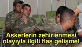 Askerlerin Zehirlendiği olayda Flaş Gelişmi